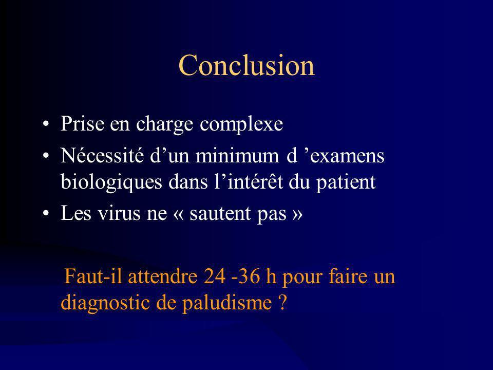 Conclusion Prise en charge complexe Nécessité dun minimum d examens biologiques dans lintérêt du patient Les virus ne « sautent pas » Faut-il attendre 24 -36 h pour faire un diagnostic de paludisme ?