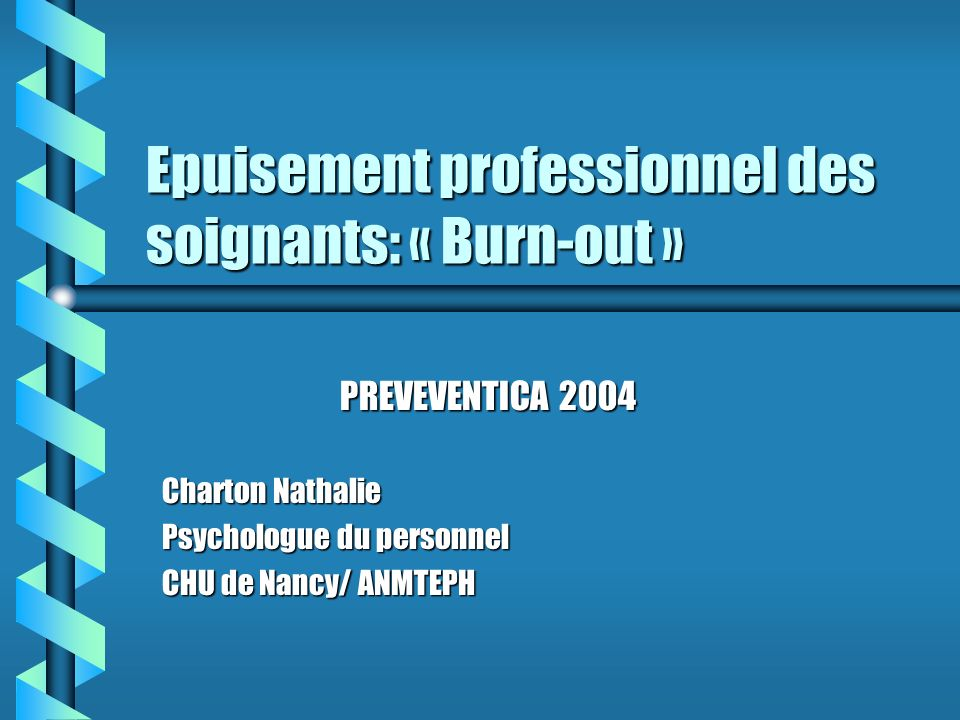 Epuisement professionnel des soignants: « Burn-out » PREVEVENTICA 2004 Charton Nathalie Psychologue du personnel CHU de Nancy/ ANMTEPH