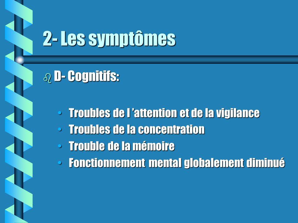 2- Les symptômes b D- Cognitifs: Troubles de l attention et de la vigilance Troubles de l attention et de la vigilance Troubles de la concentration Tr
