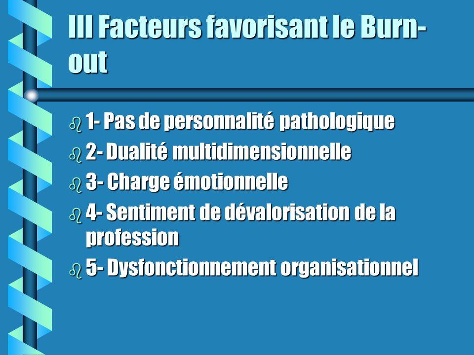 III Facteurs favorisant le Burn- out b 1- Pas de personnalité pathologique b 2- Dualité multidimensionnelle b 3- Charge émotionnelle b 4- Sentiment de