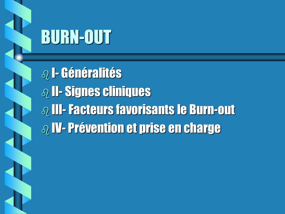 BURN-OUT b I- Généralités b II- Signes cliniques b III- Facteurs favorisants le Burn-out b IV- Prévention et prise en charge