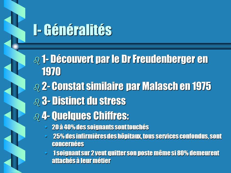I- Généralités b 1- Découvert par le Dr Freudenberger en 1970 b 2- Constat similaire par Malasch en 1975 b 3- Distinct du stress b 4- Quelques Chiffre