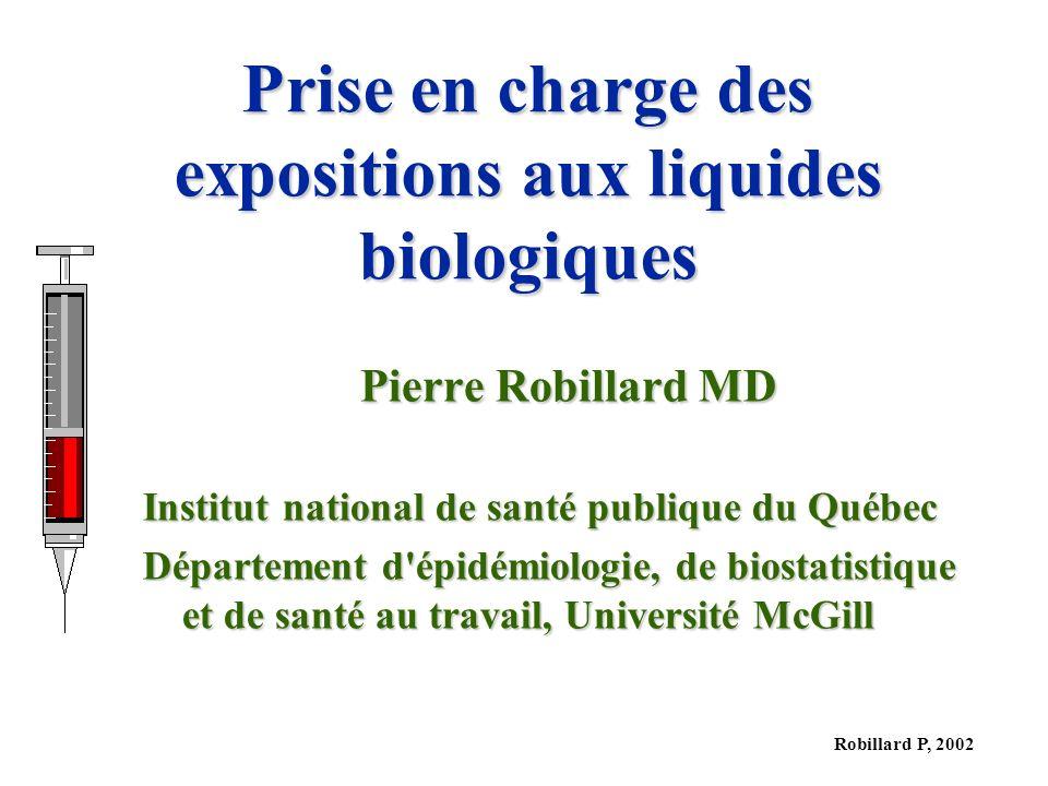 Robillard P, 2002 Prise en charge des expositions aux liquides biologiques Pierre Robillard MD Institut national de santé publique du Québec Département d épidémiologie, de biostatistique et de santé au travail, Université McGill