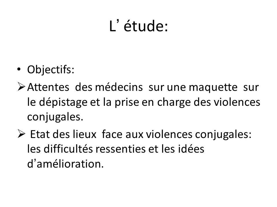 L étude: Objectifs: Attentes des médecins sur une maquette sur le dépistage et la prise en charge des violences conjugales. Etat des lieux face aux vi