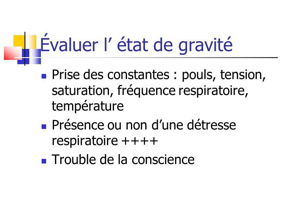 Évaluer l état de gravité Prise des constantes : pouls, tension, saturation, fréquence respiratoire, température Présence ou non dune détresse respira