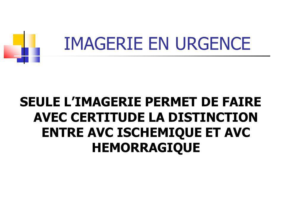 IMAGERIE EN URGENCE SEULE LIMAGERIE PERMET DE FAIRE AVEC CERTITUDE LA DISTINCTION ENTRE AVC ISCHEMIQUE ET AVC HEMORRAGIQUE