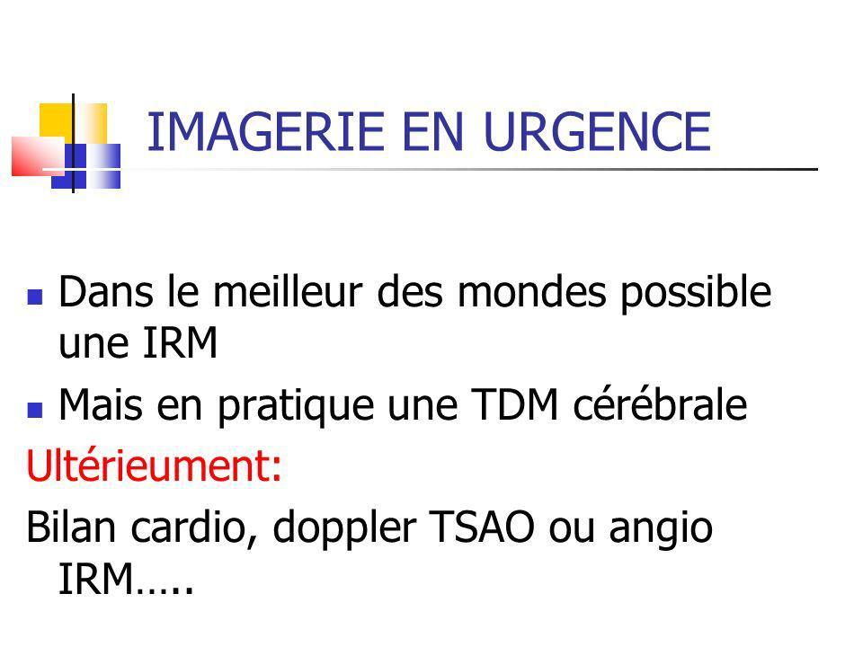 IMAGERIE EN URGENCE Dans le meilleur des mondes possible une IRM Mais en pratique une TDM cérébrale Ultérieument: Bilan cardio, doppler TSAO ou angio