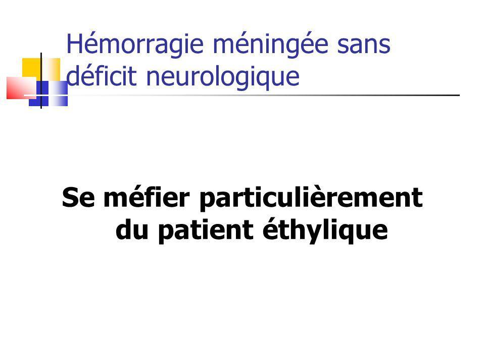 Hémorragie méningée sans déficit neurologique Se méfier particulièrement du patient éthylique