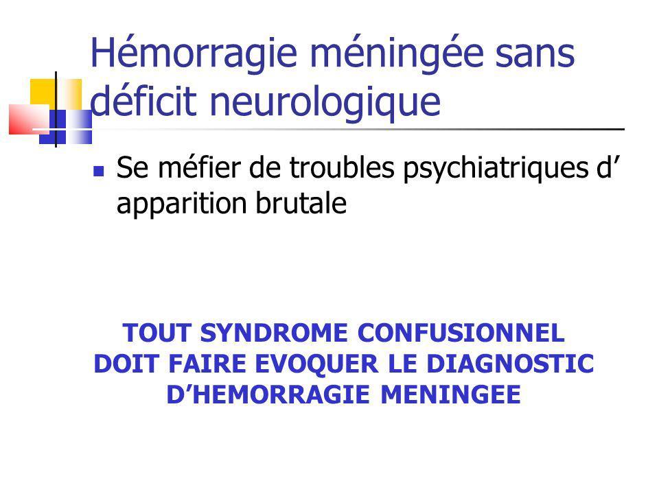 Hémorragie méningée sans déficit neurologique Se méfier de troubles psychiatriques d apparition brutale TOUT SYNDROME CONFUSIONNEL DOIT FAIRE EVOQUER