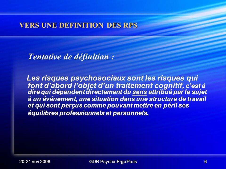 20-21 nov 2008GDR Psycho-Ergo Paris6 VERS UNE DEFINITION DES RPS Tentative de définition : Les risques psychosociaux sont les risques qui font dabord