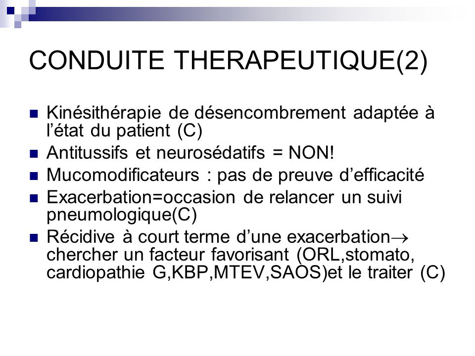 CONDUITE THERAPEUTIQUE(2) Kinésithérapie de désencombrement adaptée à létat du patient (C) Antitussifs et neurosédatifs = NON! Mucomodificateurs : pas