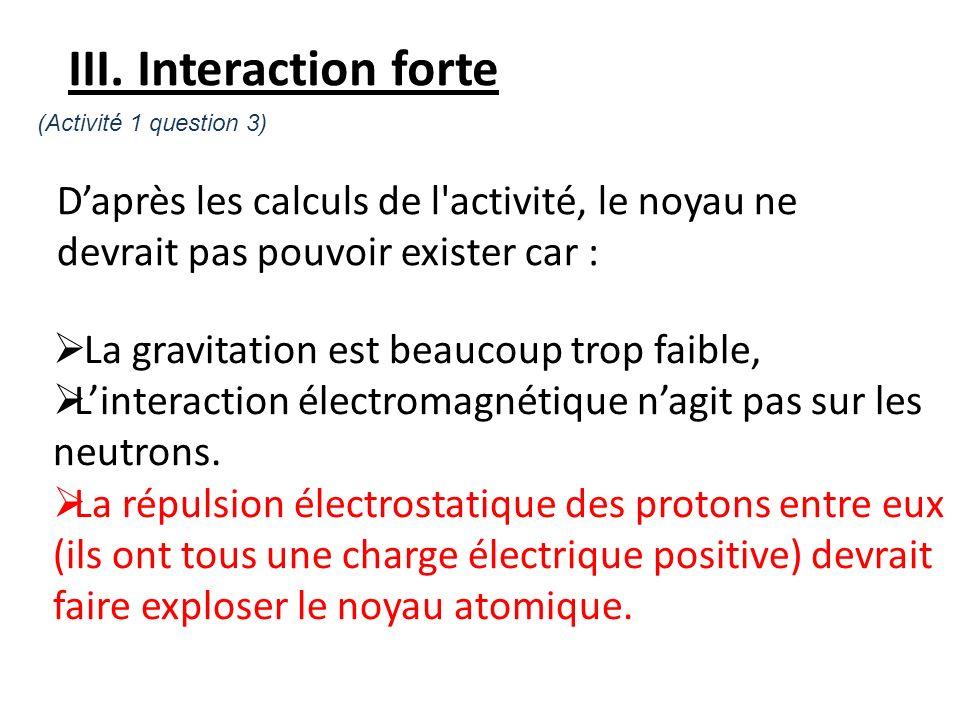 Daprès les calculs de l'activité, le noyau ne devrait pas pouvoir exister car : III. Interaction forte La gravitation est beaucoup trop faible, Linter