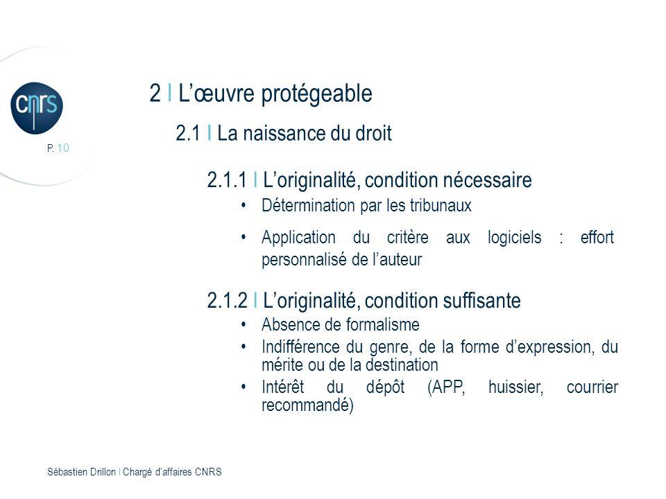 P. 10 Sébastien Drillon l Chargé daffaires CNRS 2 I Lœuvre protégeable 2.1 I La naissance du droit 2.1.1 I Loriginalité, condition nécessaire Détermin