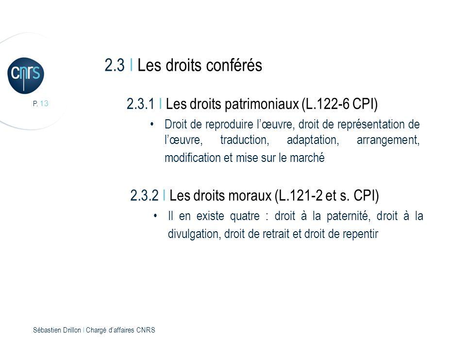 P. 13 Sébastien Drillon l Chargé daffaires CNRS 2.3 I Les droits conférés 2.3.1 I Les droits patrimoniaux (L.122-6 CPI) Droit de reproduire lœuvre, dr