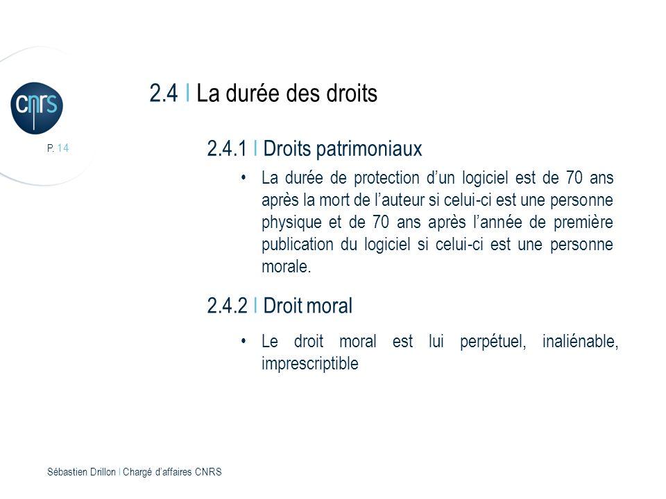 P. 14 Sébastien Drillon l Chargé daffaires CNRS 2.4 I La durée des droits 2.4.1 I Droits patrimoniaux La durée de protection dun logiciel est de 70 an