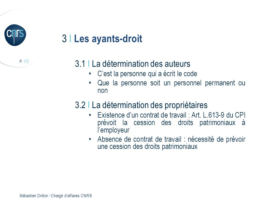 P. 15 Sébastien Drillon l Chargé daffaires CNRS 3 I Les ayants-droit 3.1 I La détermination des auteurs Cest la personne qui a écrit le code Que la pe