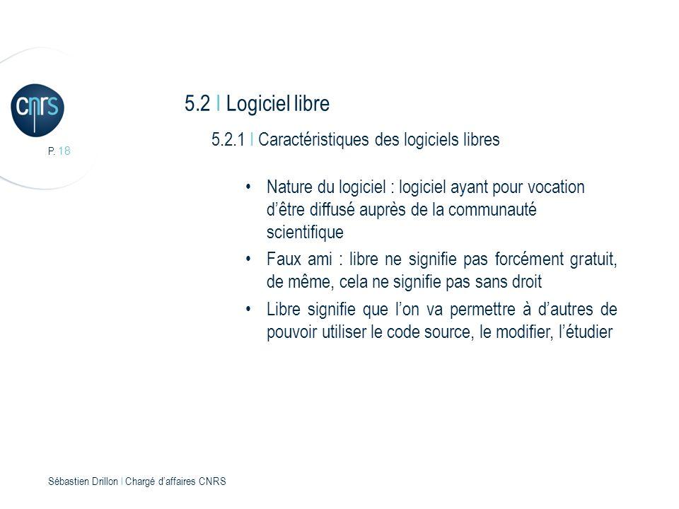 P. 18 Sébastien Drillon l Chargé daffaires CNRS 5.2 I Logiciel libre 5.2.1 I Caractéristiques des logiciels libres Nature du logiciel : logiciel ayant