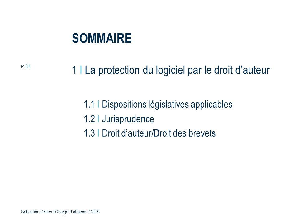 P. 01 Sébastien Drillon l Chargé daffaires CNRS 1 I La protection du logiciel par le droit dauteur SOMMAIRE 1.1 I Dispositions législatives applicable