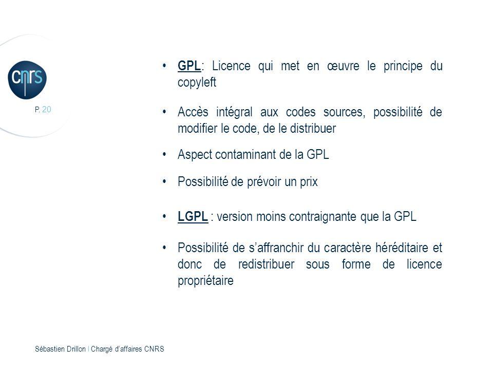 P. 20 Sébastien Drillon l Chargé daffaires CNRS GPL : Licence qui met en œuvre le principe du copyleft Accès intégral aux codes sources, possibilité d