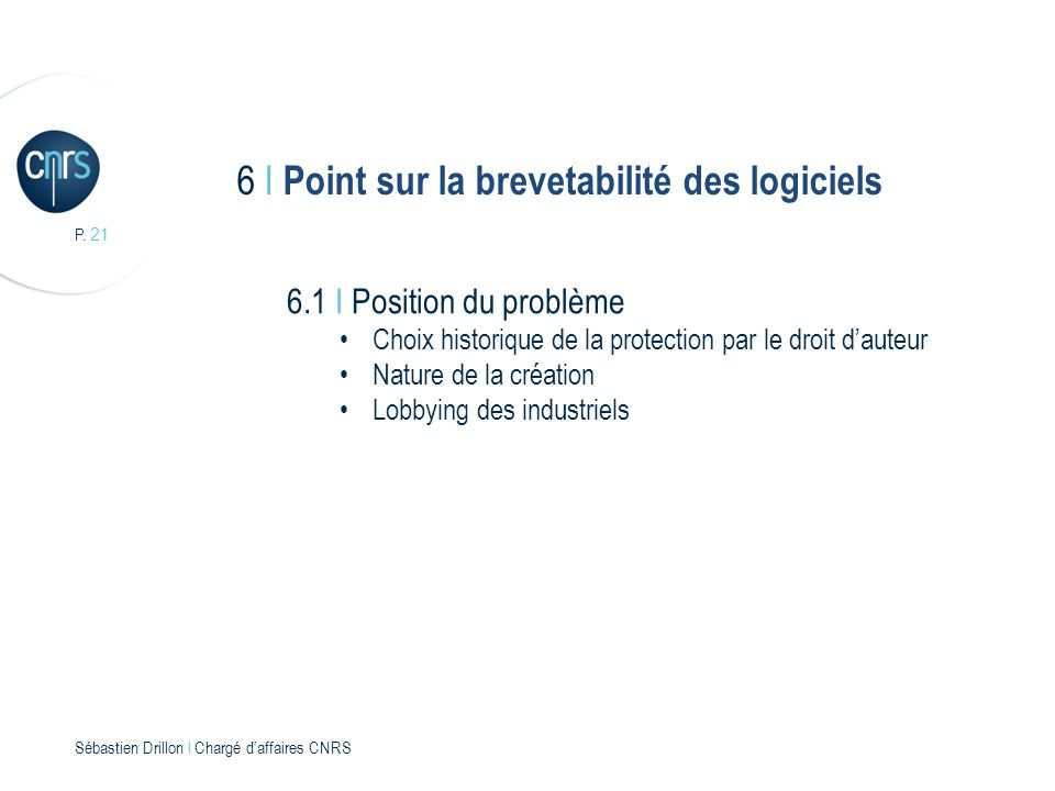 P. 21 Sébastien Drillon l Chargé daffaires CNRS 6 I Point sur la brevetabilité des logiciels 6.1 I Position du problème Choix historique de la protect