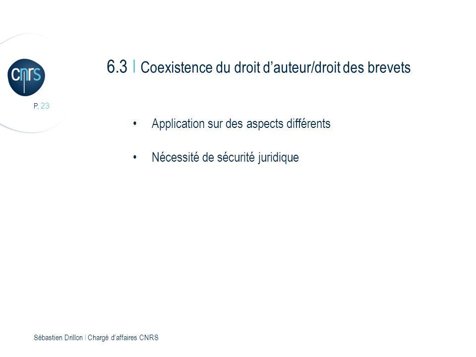 P. 23 Sébastien Drillon l Chargé daffaires CNRS 6.3 I Coexistence du droit dauteur/droit des brevets Application sur des aspects différents Nécessité