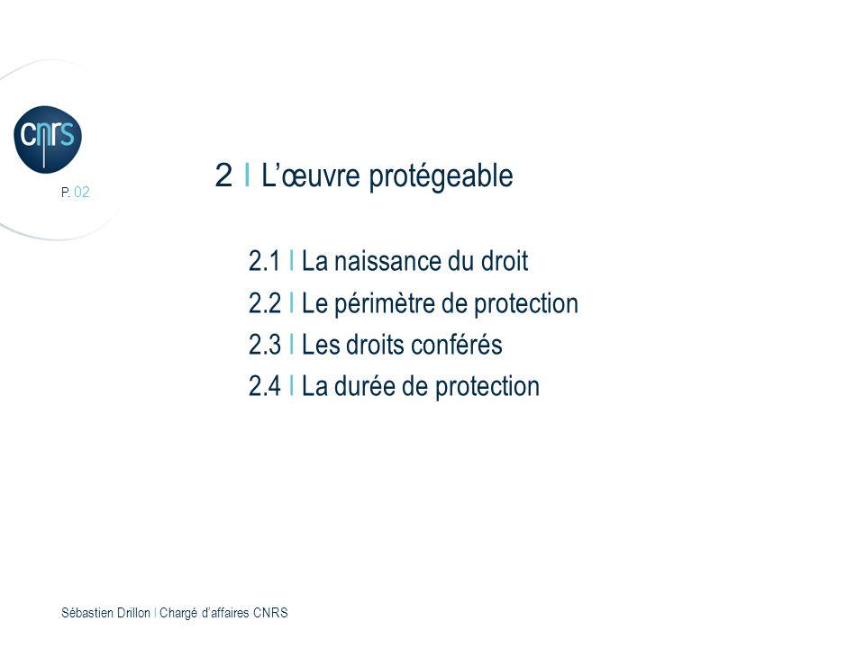 P. 02 Sébastien Drillon l Chargé daffaires CNRS 2 I Lœuvre protégeable 2.1 I La naissance du droit 2.2 I Le périmètre de protection 2.3 I Les droits c