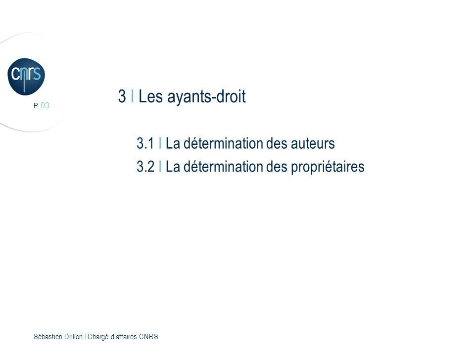 P. 03 Sébastien Drillon l Chargé daffaires CNRS 3 I Les ayants-droit 3.1 I La détermination des auteurs 3.2 I La détermination des propriétaires