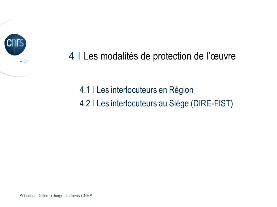 P. 04 Sébastien Drillon l Chargé daffaires CNRS 4 I Les modalités de protection de lœuvre 4.1 I Les interlocuteurs en Région 4.2 I Les interlocuteurs