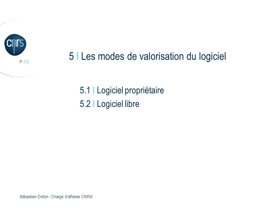 P. 05 Sébastien Drillon l Chargé daffaires CNRS 5 I Les modes de valorisation du logiciel 5.1 I Logiciel propriétaire 5.2 I Logiciel libre