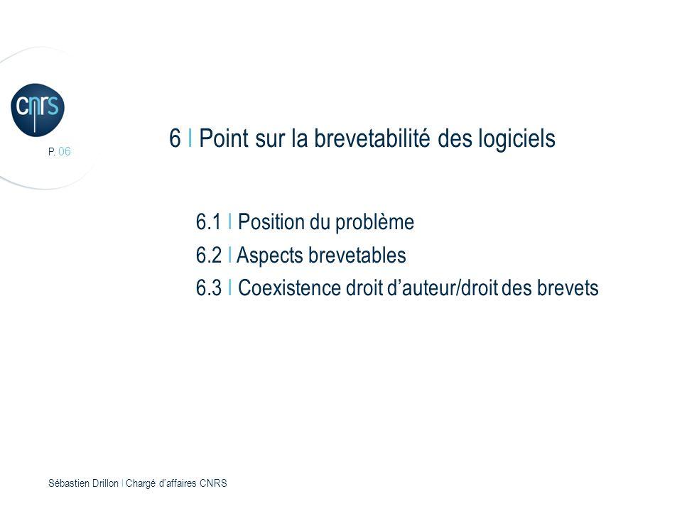 P. 06 Sébastien Drillon l Chargé daffaires CNRS 6 I Point sur la brevetabilité des logiciels 6.1 I Position du problème 6.2 I Aspects brevetables 6.3