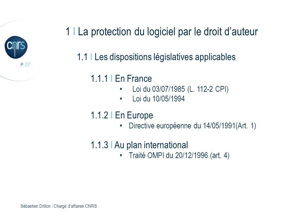 P. 07 Sébastien Drillon l Chargé daffaires CNRS 1 I La protection du logiciel par le droit dauteur 1.1 I Les dispositions législatives applicables 1.1