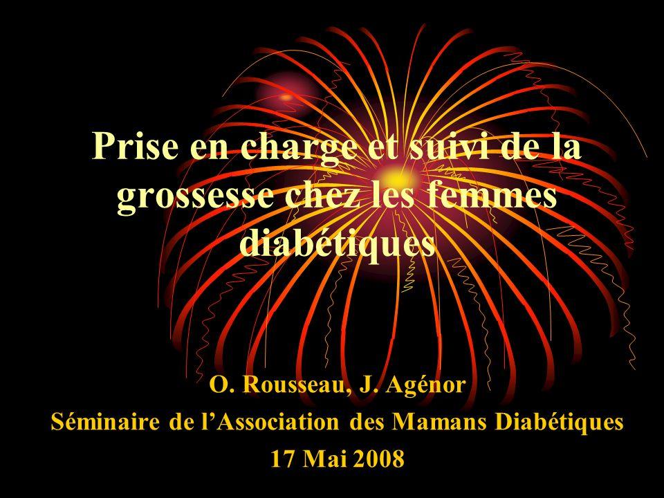 Prise en charge et suivi de la grossesse chez les femmes diabétiques O. Rousseau, J. Agénor Séminaire de lAssociation des Mamans Diabétiques 17 Mai 20