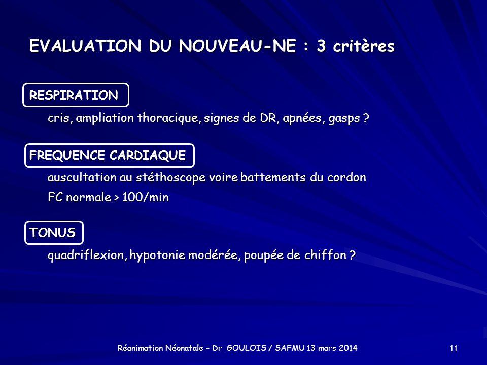 EVALUATION DU NOUVEAU-NE : 3 critères RESPIRATION cris, ampliation thoracique, signes de DR, apnées, gasps ? FREQUENCE CARDIAQUE auscultation au stéth