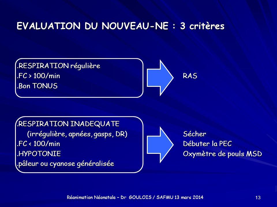 EVALUATION DU NOUVEAU-NE : 3 critères. RESPIRATION régulière.FC > 100/minRAS.Bon TONUS.RESPIRATION INADEQUATE (irrégulière, apnées, gasps, DR)Sécher.F