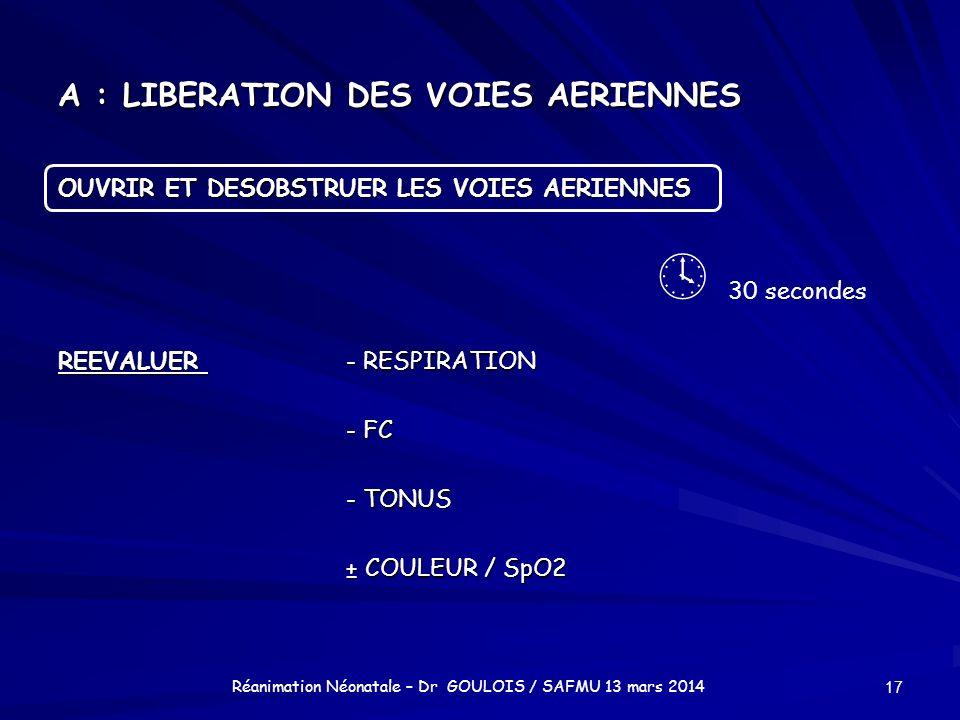 A : LIBERATION DES VOIES AERIENNES OUVRIR ET DESOBSTRUER LES VOIES AERIENNES REEVALUER - RESPIRATION - FC - TONUS ± COULEUR / SpO2 17 Réanimation Néon