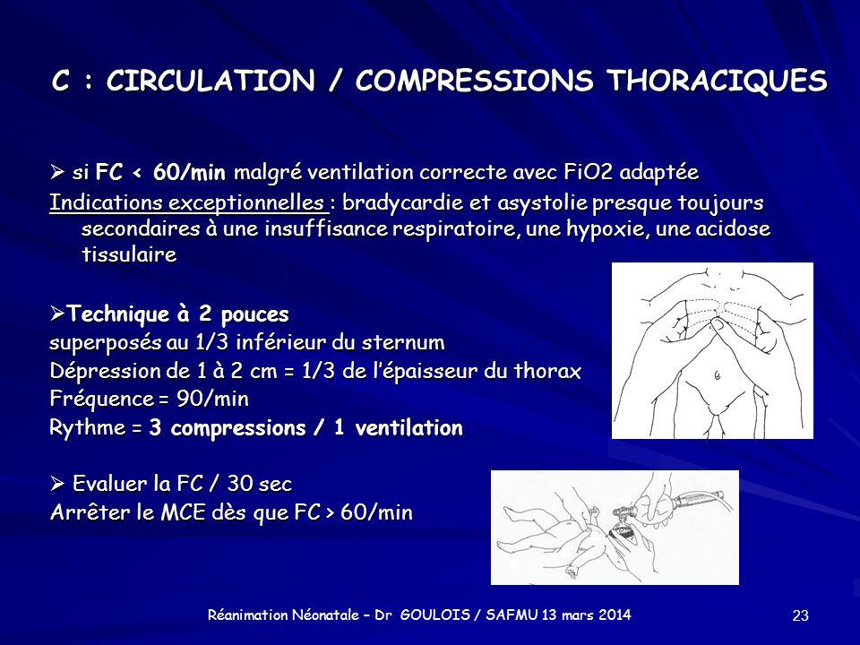 C : CIRCULATION / COMPRESSIONS THORACIQUES si FC < 60/min malgré ventilation correcte avec FiO2 adaptée si FC < 60/min malgré ventilation correcte ave