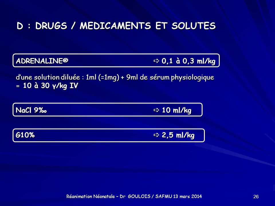 D : DRUGS / MEDICAMENTS ET SOLUTES ADRENALINE® 0,1 à 0,3 ml/kg dune solution diluée : 1ml (=1mg) + 9ml de sérum physiologique = 10 à 30 γ/kg IV NaCl 9