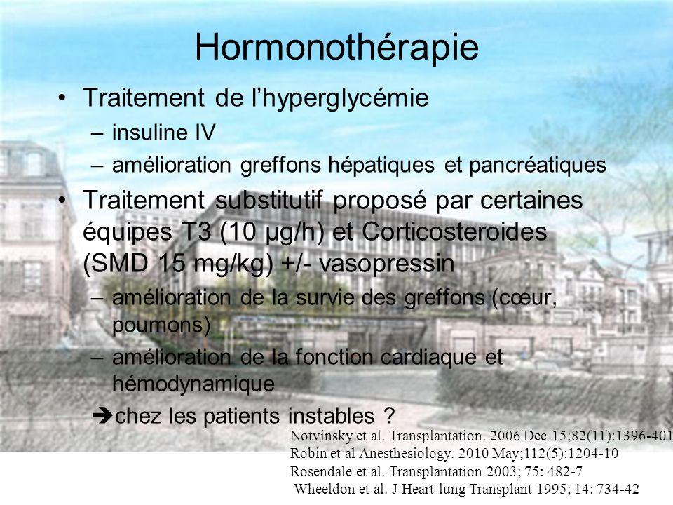 Hormonothérapie Traitement de lhyperglycémie –insuline IV –amélioration greffons hépatiques et pancréatiques Traitement substitutif proposé par certaines équipes T3 (10 µg/h) et Corticosteroides (SMD 15 mg/kg) +/- vasopressin –amélioration de la survie des greffons (cœur, poumons) –amélioration de la fonction cardiaque et hémodynamique chez les patients instables .