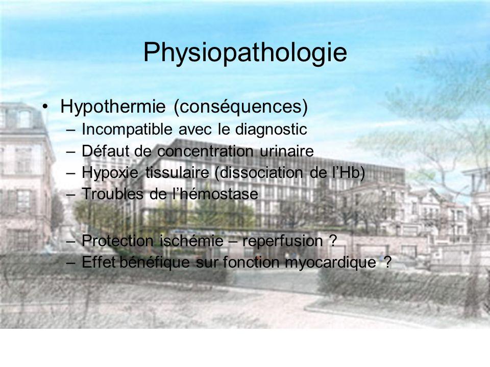 Physiopathologie Hypothermie (conséquences) –Incompatible avec le diagnostic –Défaut de concentration urinaire –Hypoxie tissulaire (dissociation de lHb) –Troubles de lhémostase –Protection ischémie – reperfusion .