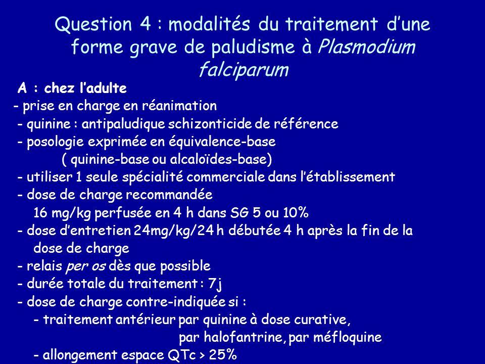 Question 4 : modalités du traitement dune forme grave de paludisme à Plasmodium falciparum A : chez ladulte - prise en charge en réanimation - quinine