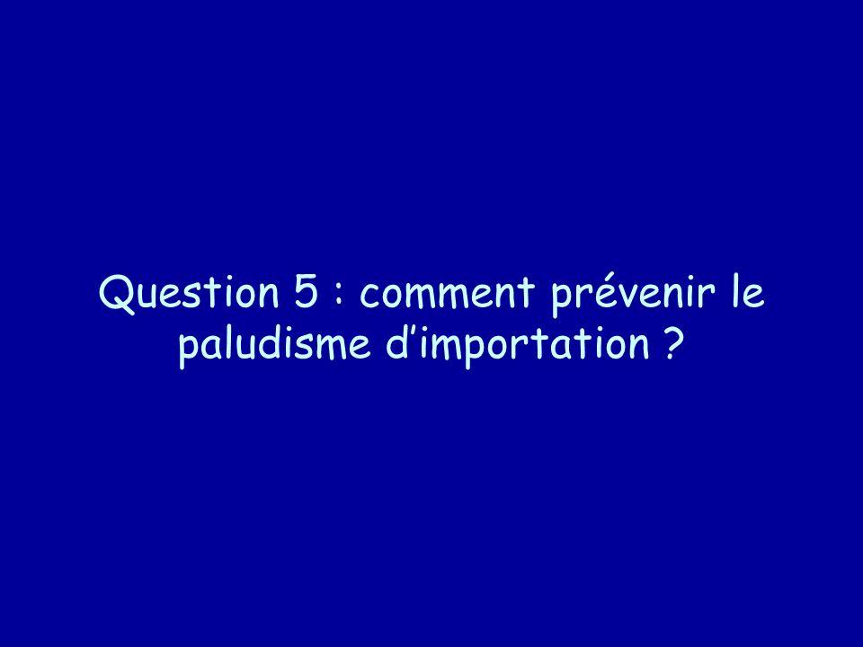 Question 5 : comment prévenir le paludisme dimportation ?