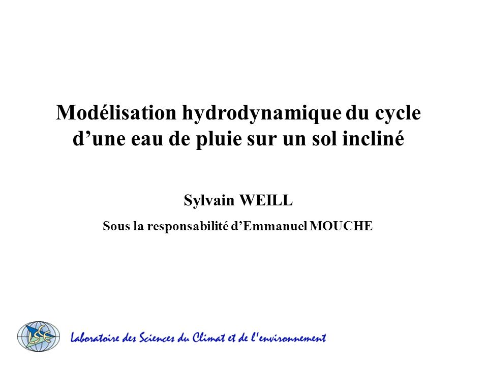 Modélisation hydrodynamique du cycle dune eau de pluie sur un sol incliné Sylvain WEILL Sous la responsabilité dEmmanuel MOUCHE