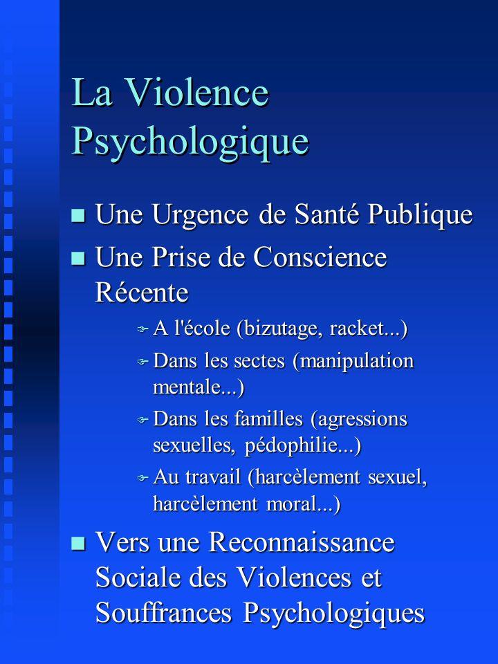 La Violence Psychologique n Une Urgence de Santé Publique n Une Prise de Conscience Récente F A l'école (bizutage, racket...) F Dans les sectes (manip