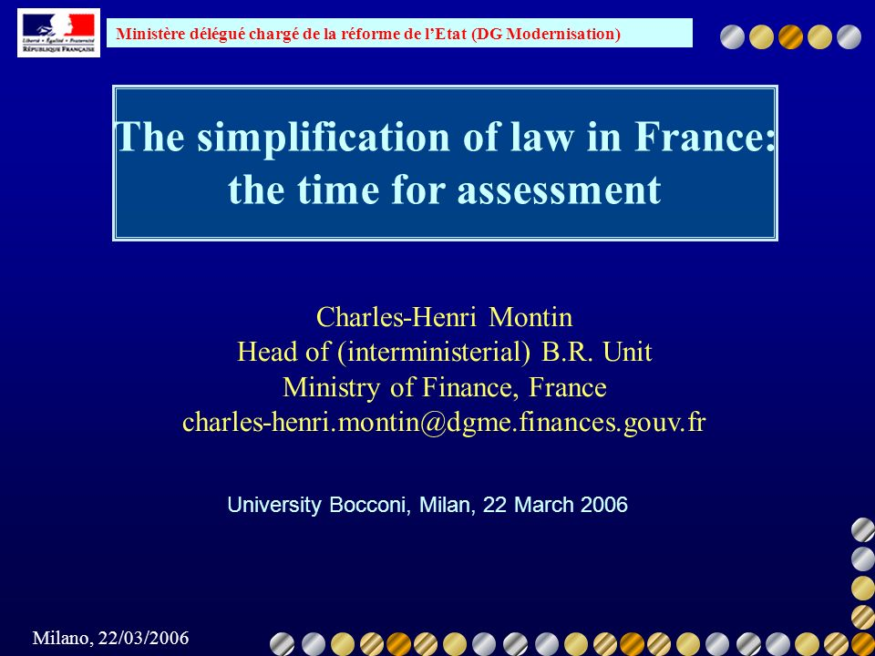 Ministère délégué chargé de la réforme de lEtat (DG Modernisation) Milano, 22/03/2006 The simplification of law in France: the time for assessment Uni