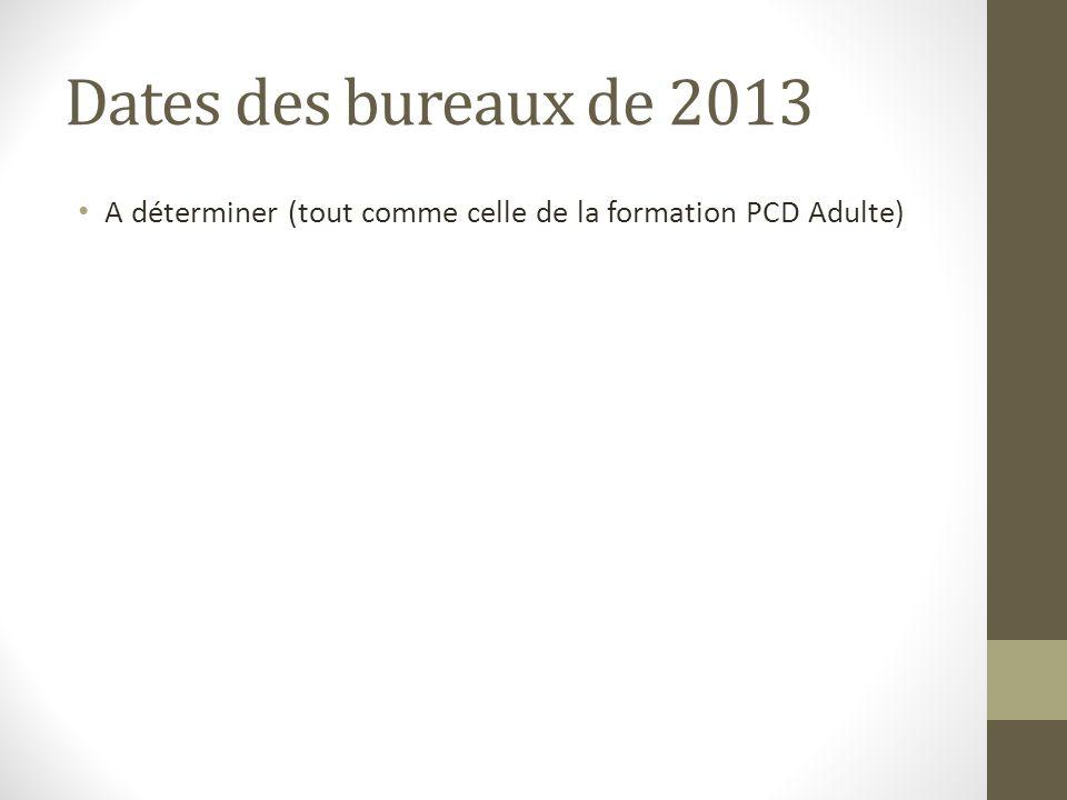 Dates des bureaux de 2013 A déterminer (tout comme celle de la formation PCD Adulte)