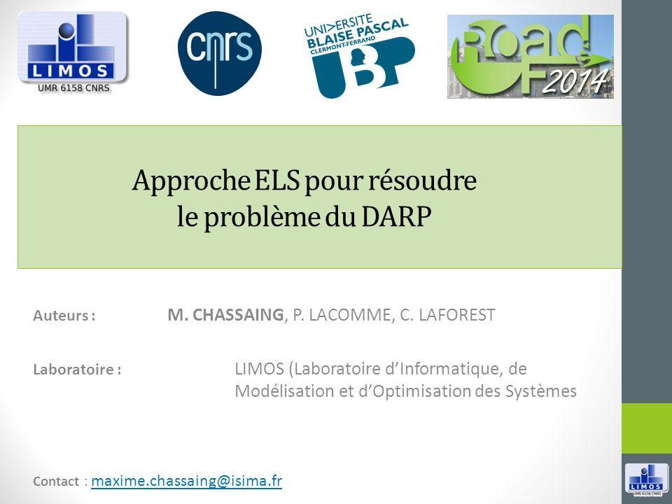 Approche ELS pour résoudre le problème du DARP Auteurs : M. CHASSAING, P. LACOMME, C. LAFOREST Laboratoire : LIMOS (Laboratoire dInformatique, de Modé
