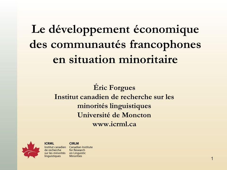 1 Le développement économique des communautés francophones en situation minoritaire Éric Forgues Institut canadien de recherche sur les minorités linguistiques Université de Moncton www.icrml.ca
