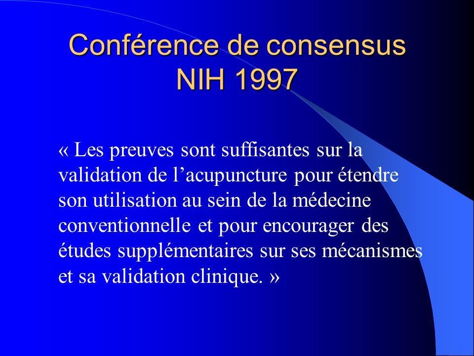 Conférence de consensus NIH 1997 Lacupuncture est une alternative acceptable ou un traitement complémentaire possible, dans: – Les addictions, – La rééducation, – Les céphalées, – Les syndromes menstruels, – Le tennis elbow – Les fibromyalgies et douleurs myofasciales, – Les arthrites, – Les lombalgies, – Le syndrome du canal carpien, – Lasthme