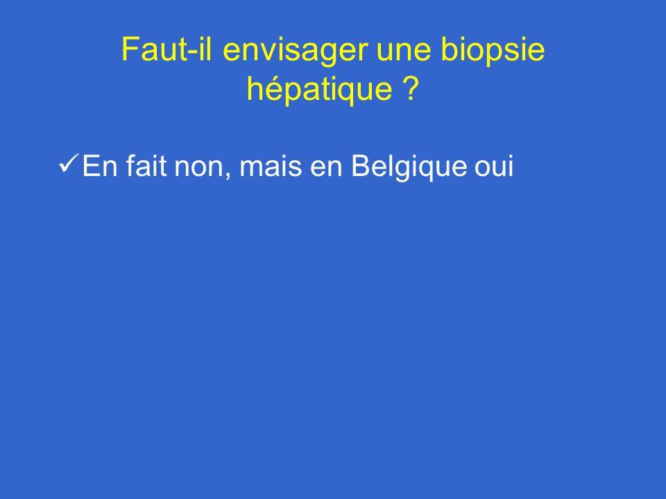 Faut-il envisager une biopsie hépatique ? En fait non, mais en Belgique oui