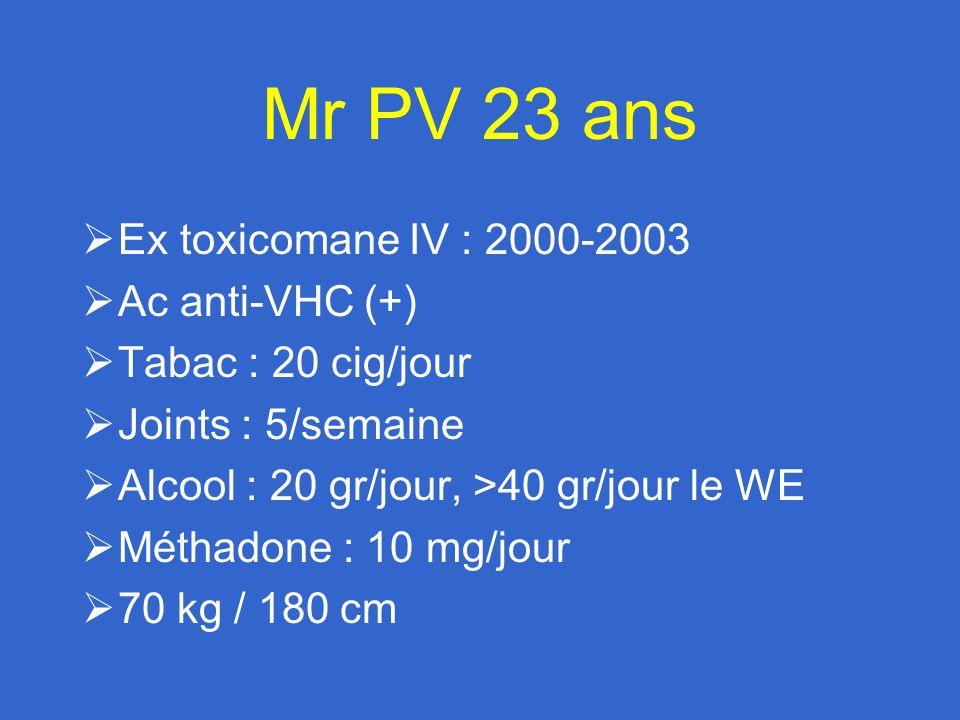 Mr PV 23 ans Ex toxicomane IV : 2000-2003 Ac anti-VHC (+) Tabac : 20 cig/jour Joints : 5/semaine Alcool : 20 gr/jour, >40 gr/jour le WE Méthadone : 10